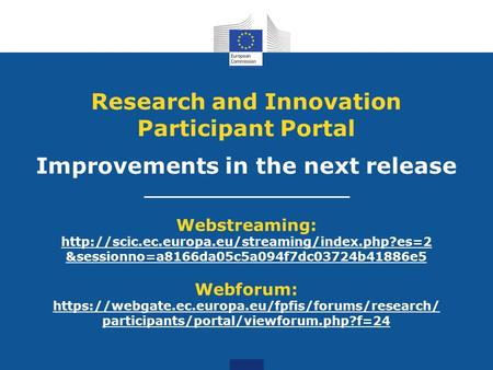 Research and Innovation Participant Portal Improvements in the next release Webstreaming:  &sessionno=a8166da05c5a094f7dc03724b41886e5.