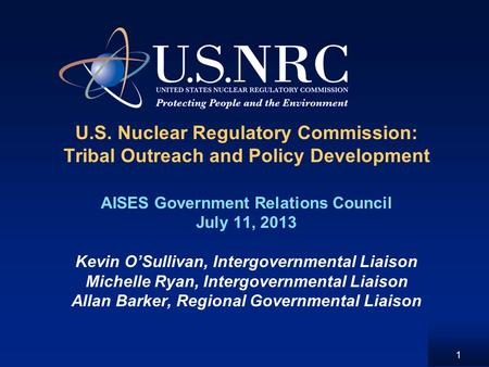 U.S. Nuclear Regulatory Commission: Tribal Outreach and Policy Development AISES Government Relations Council July 11, 2013 Kevin OSullivan, Intergovernmental.