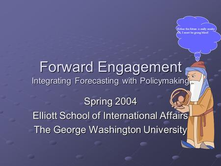 Forward Engagement Integrating Forecasting with Policymaking Spring 2004 Elliott School of International Affairs The George Washington University Either.