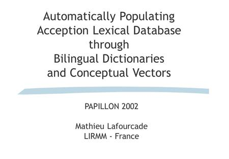 Automatically Populating Acception Lexical Database through Bilingual Dictionaries and Conceptual Vectors PAPILLON 2002 Mathieu Lafourcade LIRMM - France.