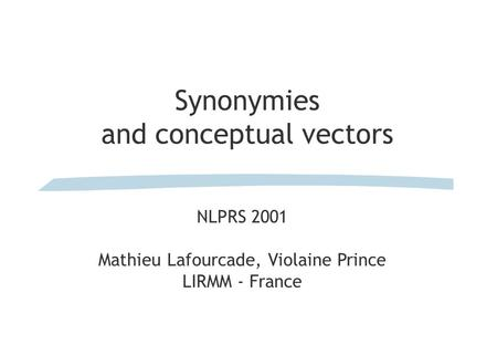 Synonymies and conceptual vectors NLPRS 2001 Mathieu Lafourcade, Violaine Prince LIRMM - France.