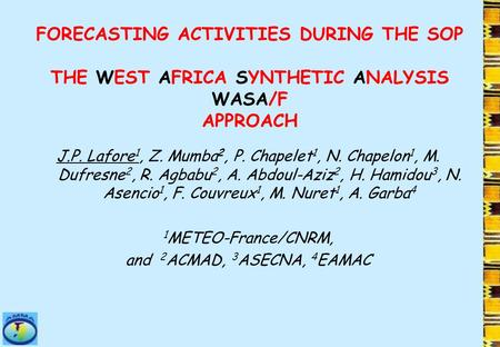 FORECASTING ACTIVITIES DURING THE SOP THE WEST AFRICA SYNTHETIC ANALYSIS WASA/F APPROACH J.P. Lafore 1, Z. Mumba 2, P. Chapelet 1, N. Chapelon 1, M. Dufresne.