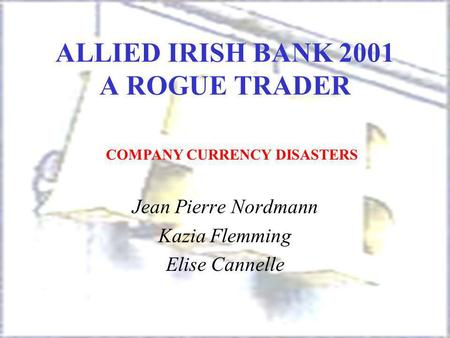 ALLIED IRISH BANK 2001 A ROGUE TRADER Jean Pierre Nordmann Kazia Flemming Elise Cannelle COMPANY CURRENCY DISASTERS.