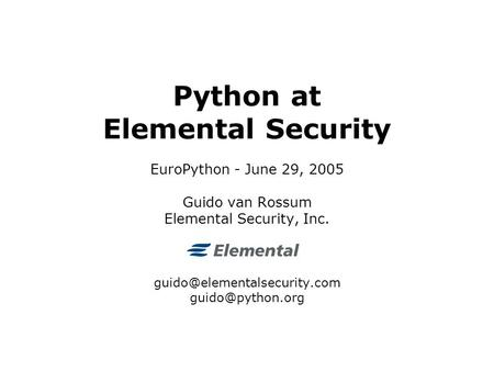 Python at Elemental Security EuroPython - June 29, 2005 Guido van Rossum Elemental Security, Inc.