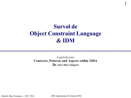 1 Mireille Blay-Fornarino – 2007/2008 EPU département SI, Master STIC Survol de Object Constraint Language & IDM À partir du cours Contracts, Patterns.
