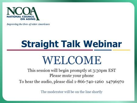Improving the lives of older Americans Straight Talk Webinar WELCOME This session will begin promptly at 3:30pm EST Please mute your phone To hear the.