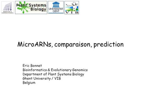 MicroARNs, comparaison, prediction Eric Bonnet Bioinformatics & Evolutionary Genomics Department of Plant Systems Biology Ghent University / VIB Belgium.