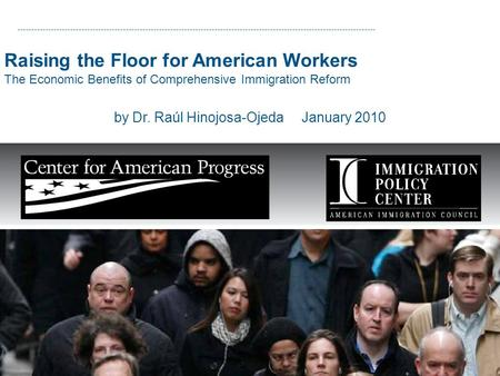 Raising the Floor for American Workers The Economic Benefits of Comprehensive Immigration Reform by Dr. Raúl Hinojosa-Ojeda January 2010.