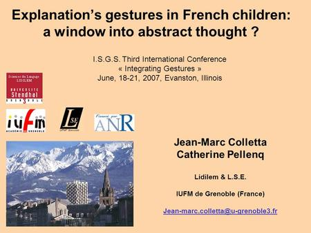 Explanations gestures in French children: a window into abstract thought ? Jean-Marc Colletta Catherine Pellenq Lidilem & L.S.E. IUFM de Grenoble (France)