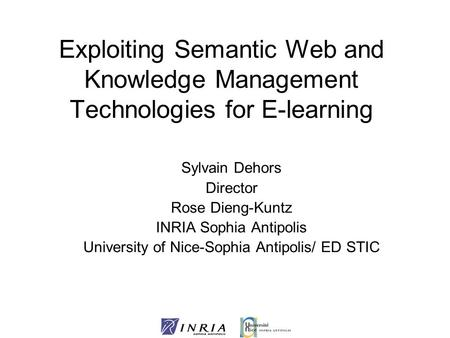 Exploiting Semantic Web and Knowledge Management Technologies for E-learning Sylvain Dehors Director Rose Dieng-Kuntz INRIA Sophia Antipolis University.