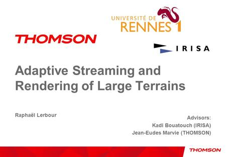 Adaptive Streaming and Rendering of Large Terrains Raphaël Lerbour Advisors: Kadi Bouatouch (IRISA) Jean-Eudes Marvie (THOMSON)