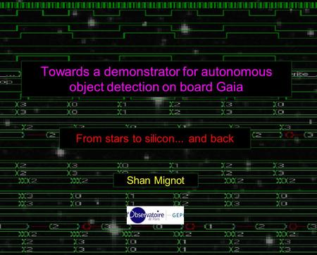Towards a demonstrator for autonomous object detection on board Gaia From stars to silicon... and back Shan Mignot.