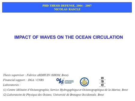 IMPACT OF WAVES ON THE OCEAN CIRCULATION PHD THESIS DEFENSE, 2004 – 2007 NICOLAS RASCLE Thesis supervisor : Fabrice ARDHUIN (SHOM, Brest) Financial support.