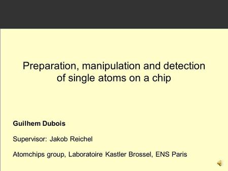Guilhem Dubois Supervisor: Jakob Reichel Atomchips group, Laboratoire Kastler Brossel, ENS Paris Preparation, manipulation and detection of single atoms.