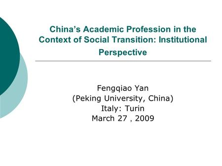 Chinas Academic Profession in the Context of Social Transition: Institutional Perspective Fengqiao Yan (Peking University, China) Italy: Turin March 27.