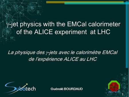 1 Guénolé BOURDAUD -jet physics with the EMCal calorimeter of the ALICE experiment at LHC La physique des -jets avec le calorimètre EMCal de lexpérience.