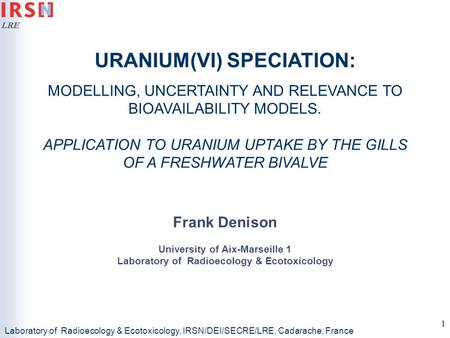 LRE 1 URANIUM(VI) SPECIATION: MODELLING, UNCERTAINTY AND RELEVANCE TO BIOAVAILABILITY MODELS. APPLICATION TO URANIUM UPTAKE BY THE GILLS OF A FRESHWATER.