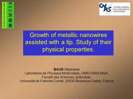 Growth of metallic nanowires assisted with a tip. Study of their physical properties. BAUD Stéphanie Laboratoire de Physique Moléculaire, UMR CNRS 6624,
