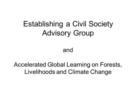 Establishing a Civil Society Advisory Group and Accelerated Global Learning on Forests, Livelihoods and Climate Change.