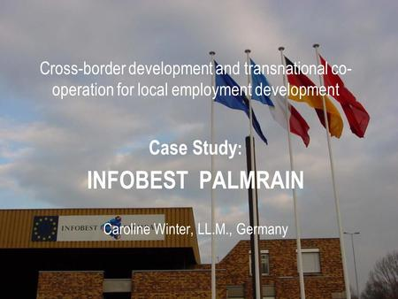 Cross-border development and transnational co- operation for local employment development Case Study : INFOBEST PALMRAIN Caroline Winter, LL.M., Germany.