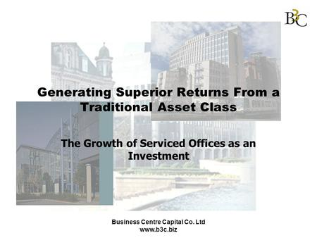 Business Centre Capital Co. Ltd www.b3c.biz Generating Superior Returns From a Traditional Asset Class The Growth of Serviced Offices as an Investment.