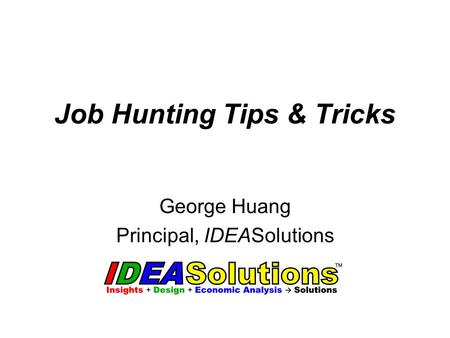 Job Hunting Tips & Tricks George Huang Principal, IDEASolutions.