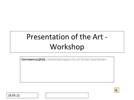 Formatvorlage des Untertitelmasters durch Klicken bearbeiten 18.05.12 Presentation of the Art - Workshop Commenius 2012.