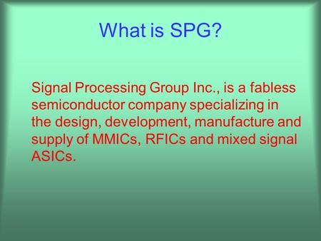 What is SPG? Signal Processing Group Inc., is a fabless semiconductor company specializing in the design, development, manufacture and supply of MMICs,