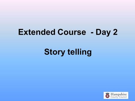 Extended Course - Day 2 Story telling Why Storytelling?