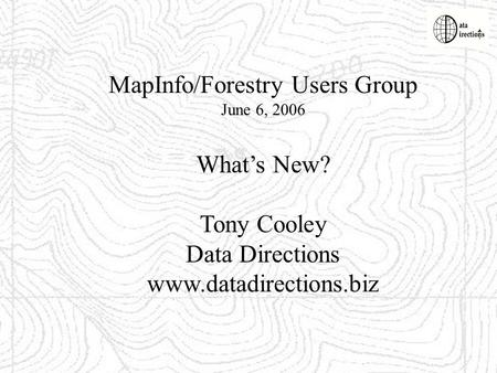 MapInfo/Forestry Users Group June 6, 2006 Whats New? Tony Cooley Data Directions www.datadirections.biz.