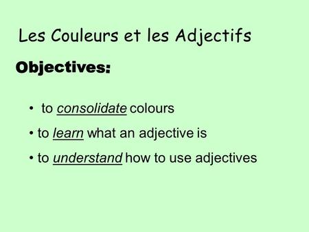 Les Couleurs et les Adjectifs to consolidate colours to learn what an adjective is to understand how to use adjectives.