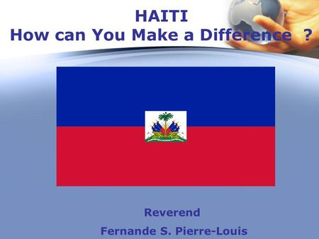 HAITI How can You Make a Difference ? Reverend Fernande S. Pierre-Louis.