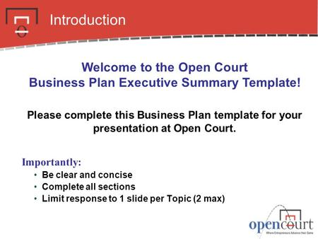 Business Plan Executive Summary. Introduction Importantly: Be clear and concise Complete all sections Limit response to 1 slide per Topic (2 max) Welcome.