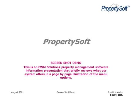 Brought to you by: EWM, Inc. August 2001Screen Shot Demo PropertySoft SCREEN SHOT DEMO This is an EWM Solutions property management software information.