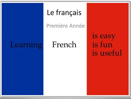 Le français Première Année is easy Learning French is fun is useful.