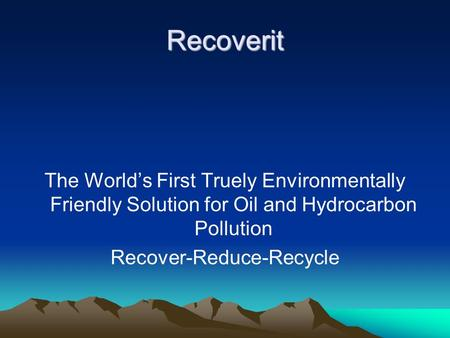 Recoverit The Worlds First Truely Environmentally Friendly Solution for Oil and Hydrocarbon Pollution Recover-Reduce-Recycle.