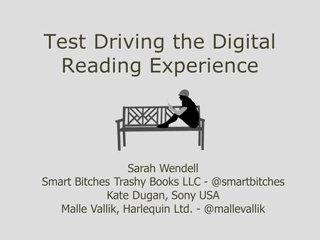 Test Driving the Digital Reading Experience Sarah Wendell Smart Bitches Trashy Books LLC Kate Dugan, Sony USA Malle Vallik, Harlequin Ltd.