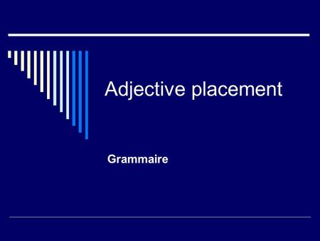 Adjective placement Grammaire. Il y a 2 genres dadjectifs Those that come after the noun they describe. (The majority) Those that come before the noun.