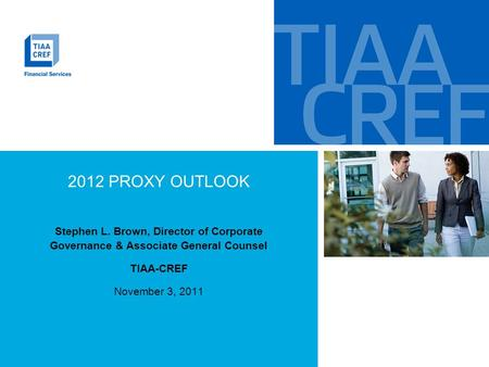 2012 PROXY OUTLOOK Stephen L. Brown, Director of Corporate Governance & Associate General Counsel TIAA-CREF November 3, 2011.