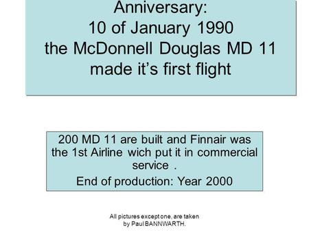 All pictures except one, are taken by Paul BANNWARTH. Anniversary: 10 of January 1990 the McDonnell Douglas MD 11 made its first flight 200 MD 11 are built.