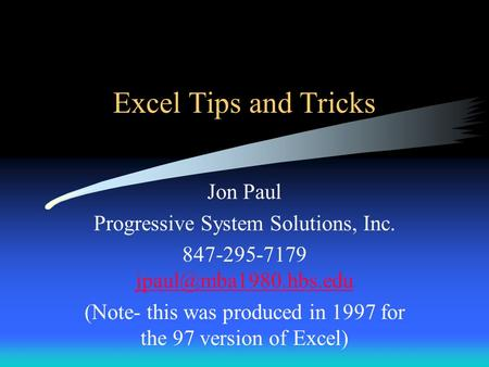 Excel Tips and Tricks Jon Paul Progressive System Solutions, Inc. 847-295-7179  (Note- this was produced in.