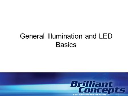 General Illumination and LED Basics. General Illumination -Terms and Definitions General Illumination - a term used to distinguish between lighting that.