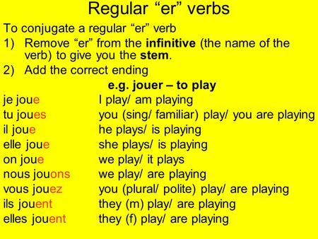 Regular er verbs To conjugate a regular er verb 1)Remove er from the infinitive (the name of the verb) to give you the stem. 2)Add the correct ending e.g.