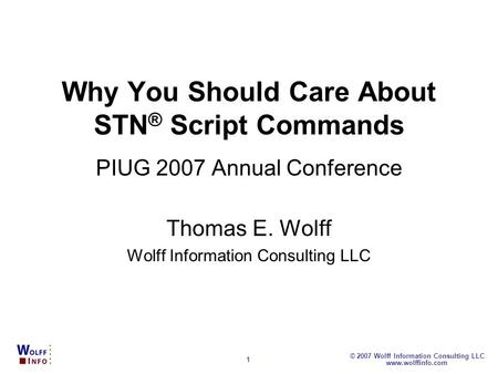 Www.wolffinfo.com © 2007 Wolff Information Consulting LLC 1 Why You Should Care About STN ® Script Commands PIUG 2007 Annual Conference Thomas E. Wolff.