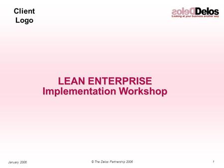 Client Logo 1© The Delos Partnership 2006 January 2006 LEAN ENTERPRISE Implementation Workshop.