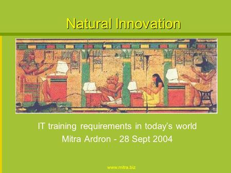 www.mitra.biz Natural Innovation IT training requirements in todays world Mitra Ardron - 28 Sept 2004.