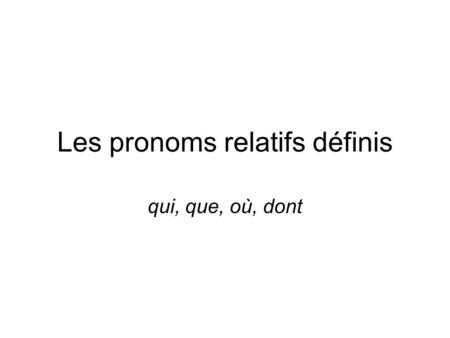 Les pronoms relatifs définis qui, que, où, dont. A relative pronoun connects two clauses relating to one noun called the antecedent: Je ne connais pas.