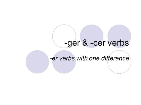 -ger & -cer verbs -er verbs with one difference. -ger verb endings are just like –er verbs, except the nous form keeps the e before adding on –ons: manger.