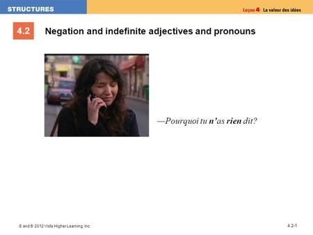4.2 © and ® 2012 Vista Higher Learning, Inc. 4.2-1 Negation and indefinite adjectives and pronouns Pourquoi tu nas rien dit?