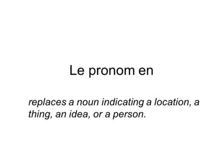 Le pronom en replaces a noun indicating a location, a thing, an idea, or a person.
